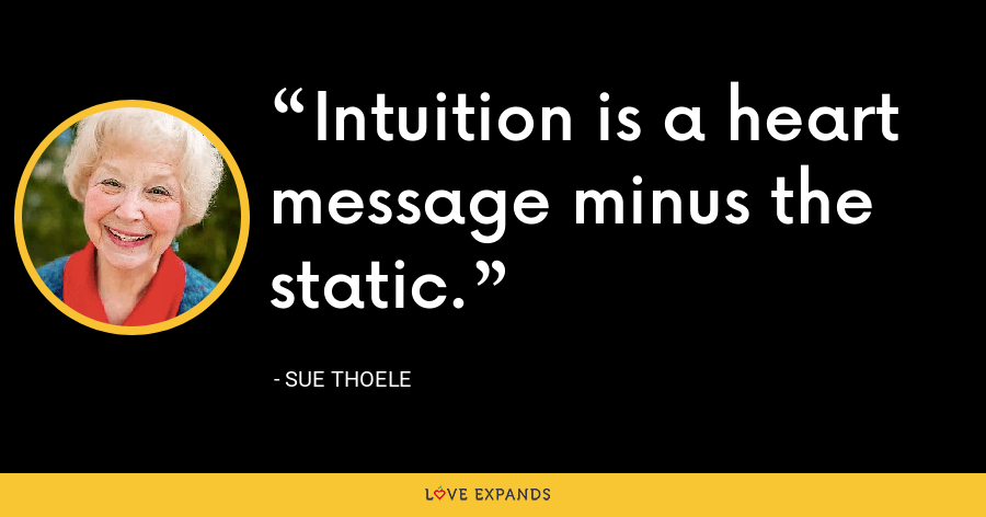 Intuition is a heart message minus the static. - Sue Thoele