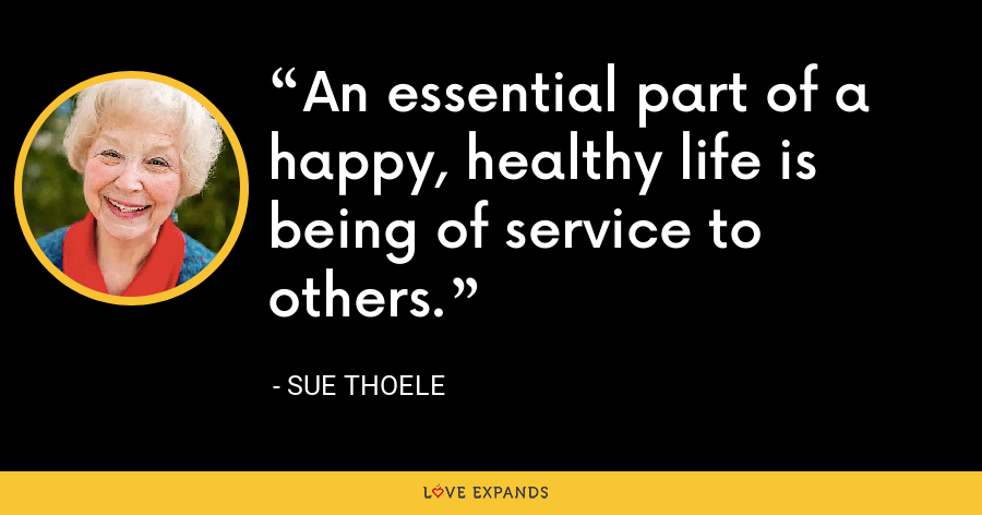 An essential part of a happy, healthy life is being of service to others. - Sue Thoele
