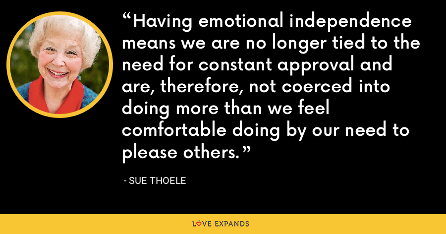 Having emotional independence means we are no longer tied to the need for constant approval and are, therefore, not coerced into doing more than we feel comfortable doing by our need to please others. - Sue Thoele
