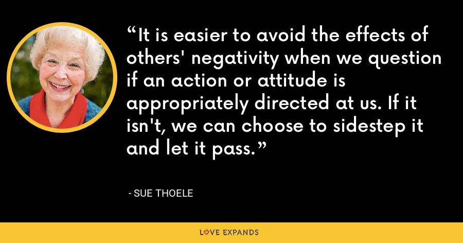It is easier to avoid the effects of others' negativity when we question if an action or attitude is appropriately directed at us. If it isn't, we can choose to sidestep it and let it pass. - Sue Thoele