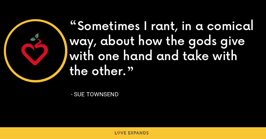 Sometimes I rant, in a comical way, about how the gods give with one hand and take with the other. - Sue Townsend
