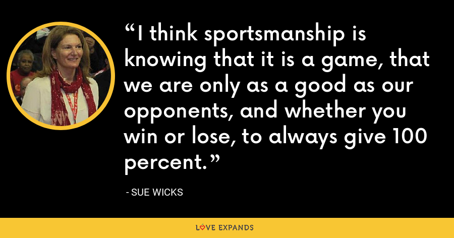 I think sportsmanship is knowing that it is a game, that we are only as a good as our opponents, and whether you win or lose, to always give 100 percent. - Sue Wicks