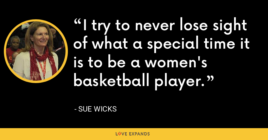 I try to never lose sight of what a special time it is to be a women's basketball player. - Sue Wicks