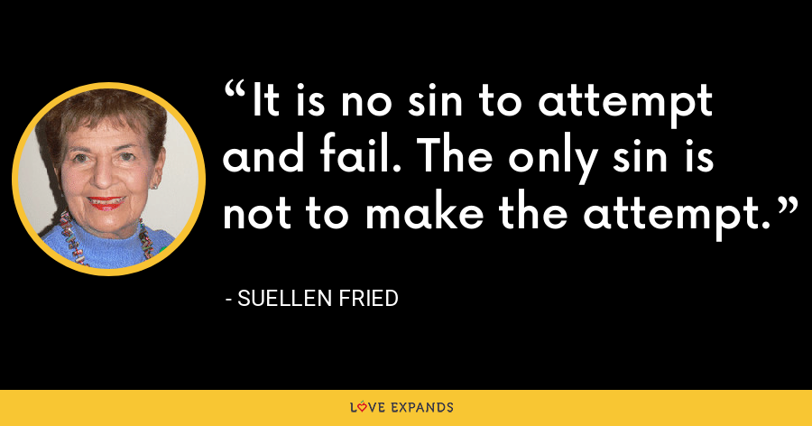 It is no sin to attempt and fail. The only sin is not to make the attempt. - SuEllen Fried