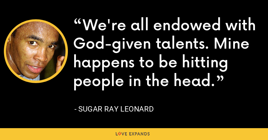 We're all endowed with God-given talents. Mine happens to be hitting people in the head. - Sugar Ray Leonard