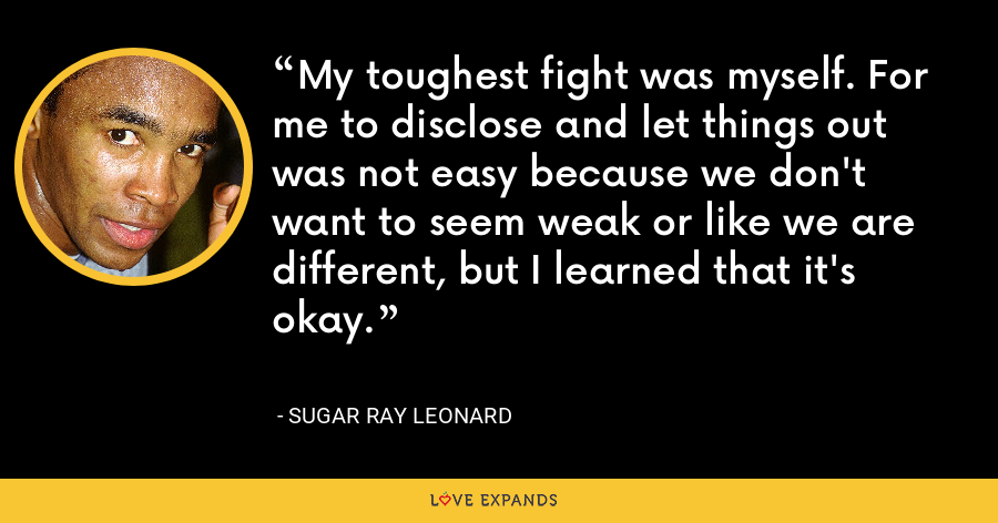 My toughest fight was myself. For me to disclose and let things out was not easy because we don't want to seem weak or like we are different, but I learned that it's okay. - Sugar Ray Leonard