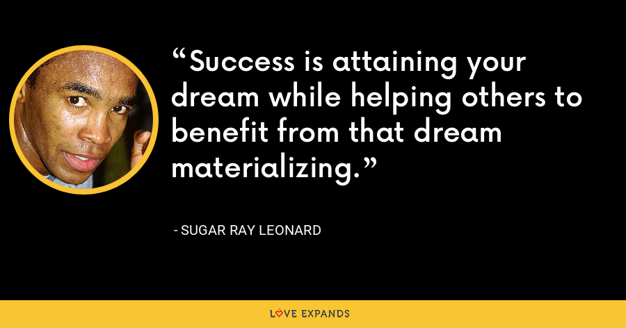 Success is attaining your dream while helping others to benefit from that dream materializing. - Sugar Ray Leonard
