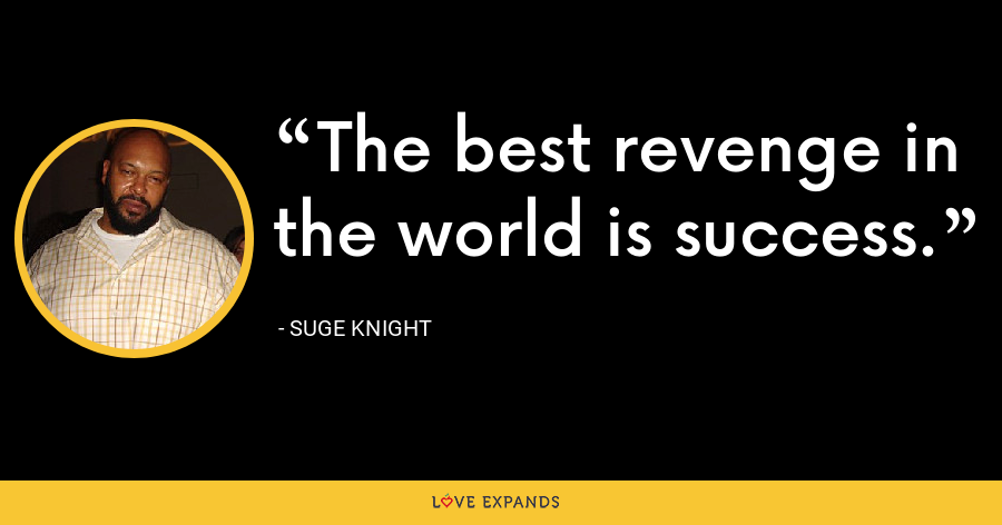 The best revenge in the world is success. - Suge Knight