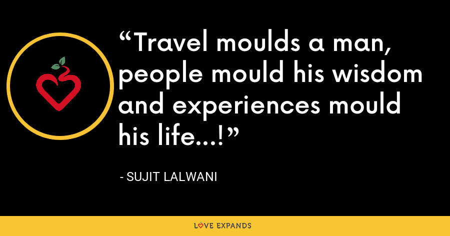 Travel moulds a man, people mould his wisdom and experiences mould his life...! - Sujit Lalwani
