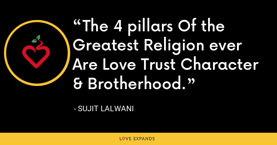 The 4 pillars Of the Greatest Religion ever Are Love Trust Character & Brotherhood. - Sujit Lalwani
