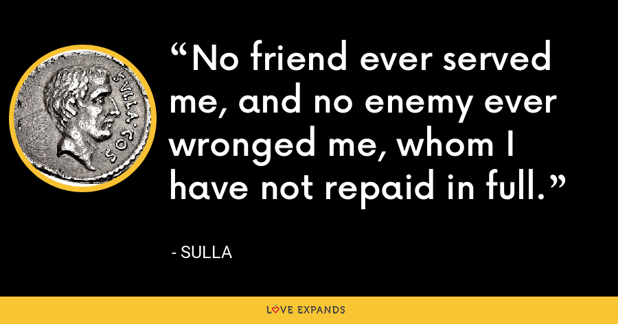 No friend ever served me, and no enemy ever wronged me, whom I have not repaid in full. - Sulla