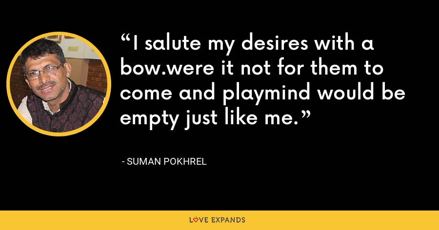 I salute my desires with a bow.were it not for them to come and playmind would be empty just like me. - Suman Pokhrel