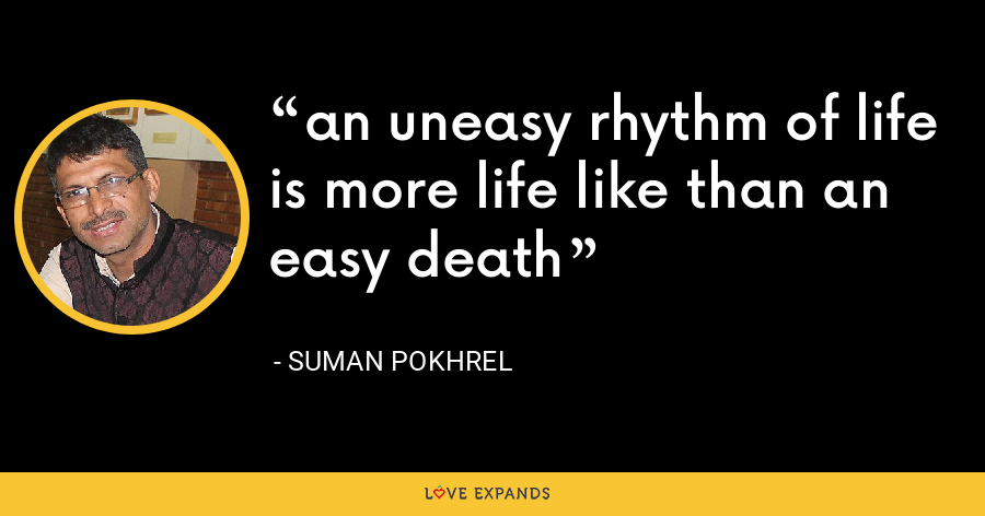 an uneasy rhythm of life is more life like than an easy death - Suman Pokhrel
