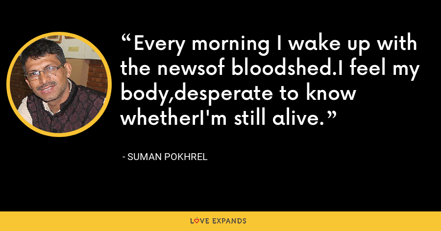 Every morning I wake up with the newsof bloodshed.I feel my body,desperate to know whetherI'm still alive. - Suman Pokhrel