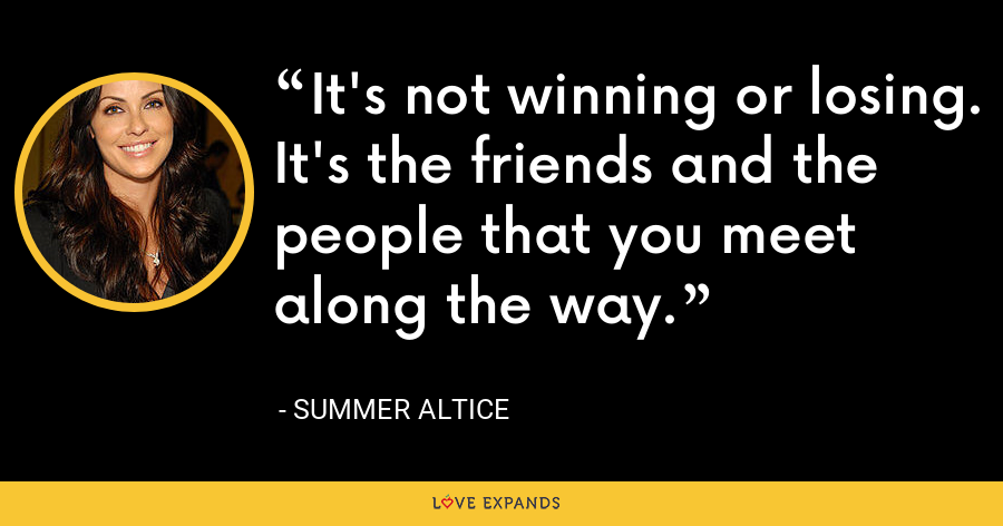 It's not winning or losing. It's the friends and the people that you meet along the way. - Summer Altice