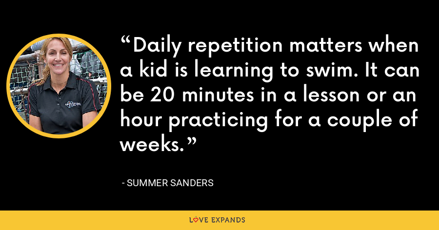 Daily repetition matters when a kid is learning to swim. It can be 20 minutes in a lesson or an hour practicing for a couple of weeks. - Summer Sanders