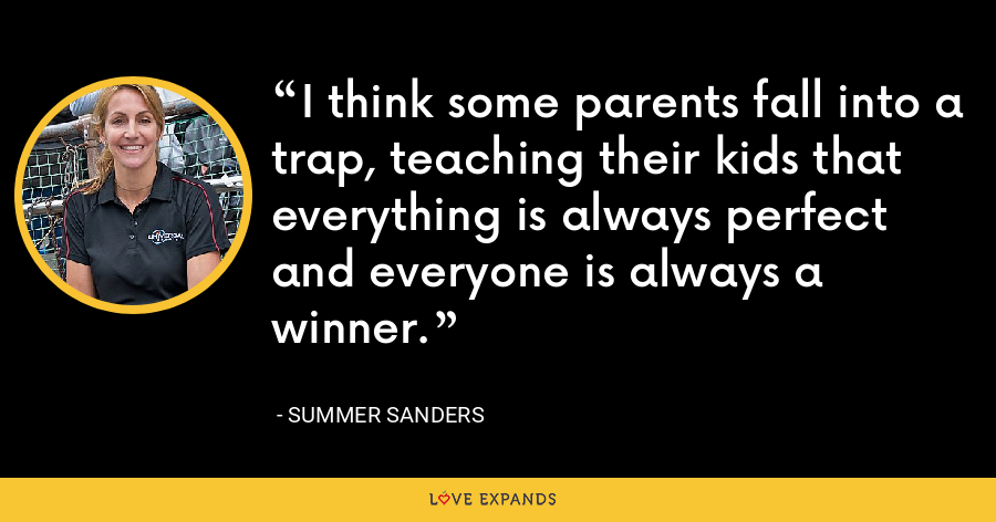 I think some parents fall into a trap, teaching their kids that everything is always perfect and everyone is always a winner. - Summer Sanders