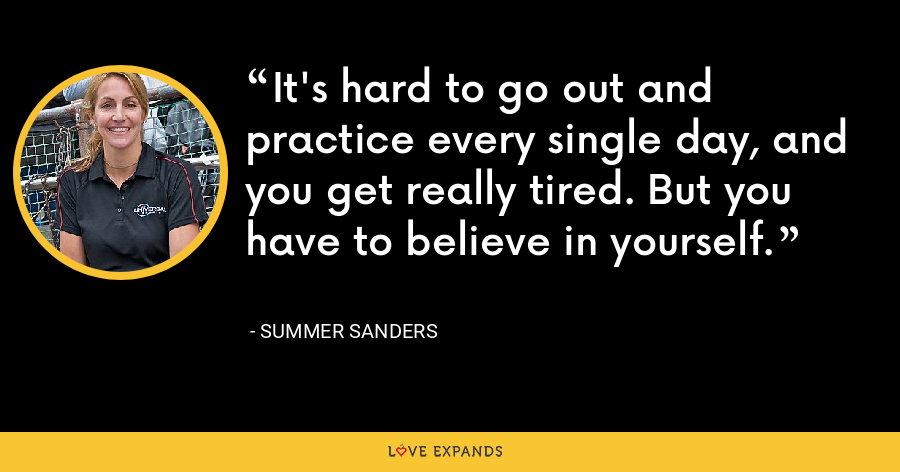 It's hard to go out and practice every single day, and you get really tired. But you have to believe in yourself. - Summer Sanders