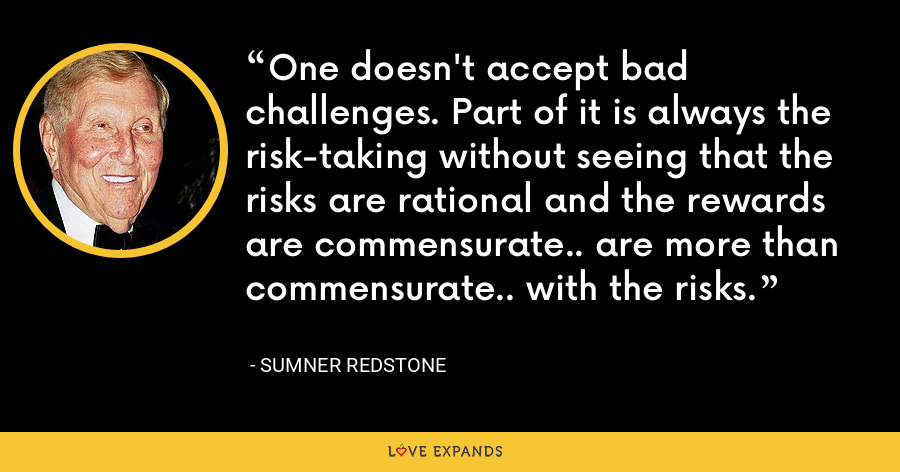 One doesn't accept bad challenges. Part of it is always the risk-taking without seeing that the risks are rational and the rewards are commensurate.. are more than commensurate.. with the risks. - Sumner Redstone
