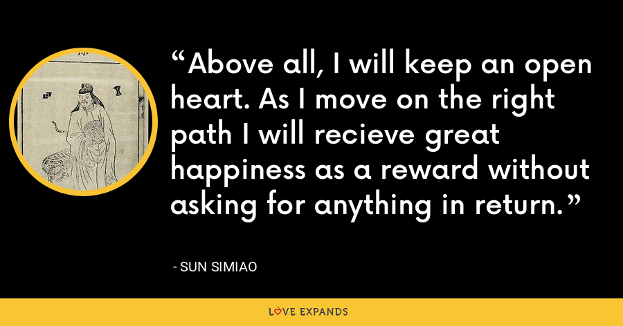Above all, I will keep an open heart. As I move on the right path I will recieve great happiness as a reward without asking for anything in return. - Sun Simiao