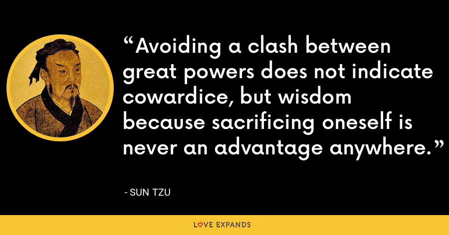 Avoiding a clash between great powers does not indicate cowardice, but wisdom because sacrificing oneself is never an advantage anywhere. - Sun Tzu