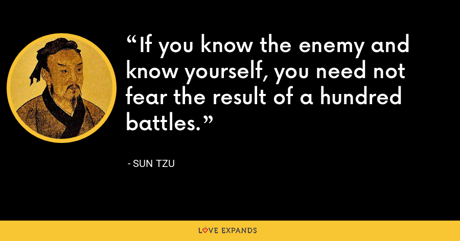 If you know the enemy and know yourself, you need not fear the result of a hundred battles.  - Sun Tzu