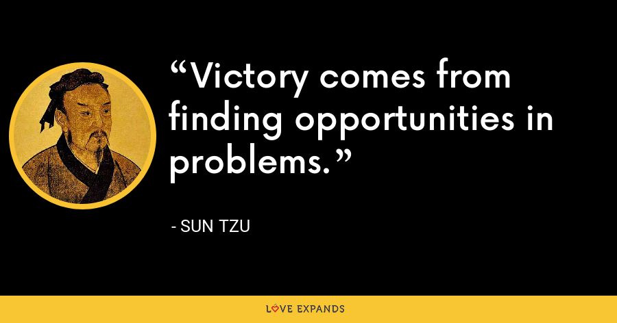 Victory comes from finding opportunities in problems. - Sun Tzu