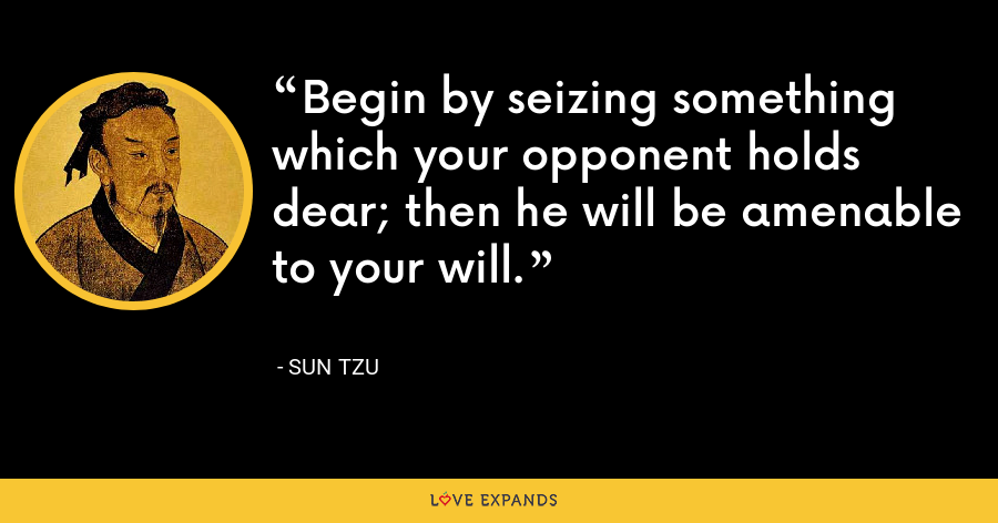Begin by seizing something which your opponent holds dear; then he will be amenable to your will. - Sun Tzu