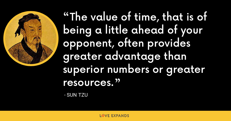 The value of time, that is of being a little ahead of your opponent, often provides greater advantage than superior numbers or greater resources. - Sun Tzu