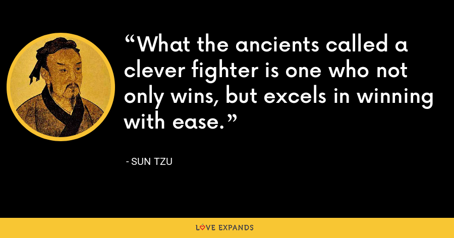 What the ancients called a clever fighter is one who not only wins, but excels in winning with ease. - Sun Tzu