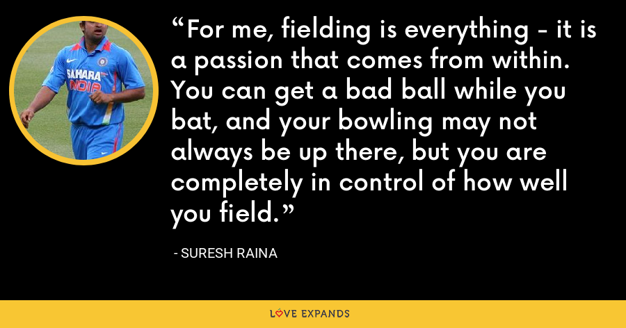 For me, fielding is everything - it is a passion that comes from within. You can get a bad ball while you bat, and your bowling may not always be up there, but you are completely in control of how well you field. - Suresh Raina