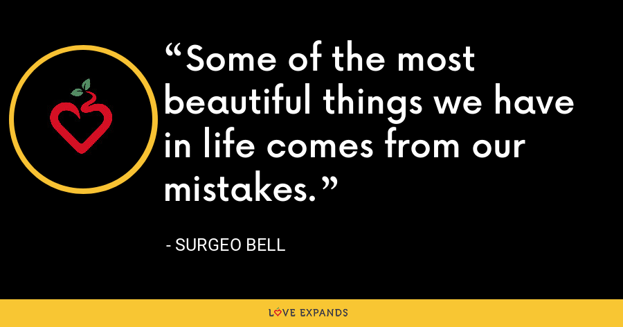 Some of the most beautiful things we have in life comes from our mistakes. - Surgeo Bell
