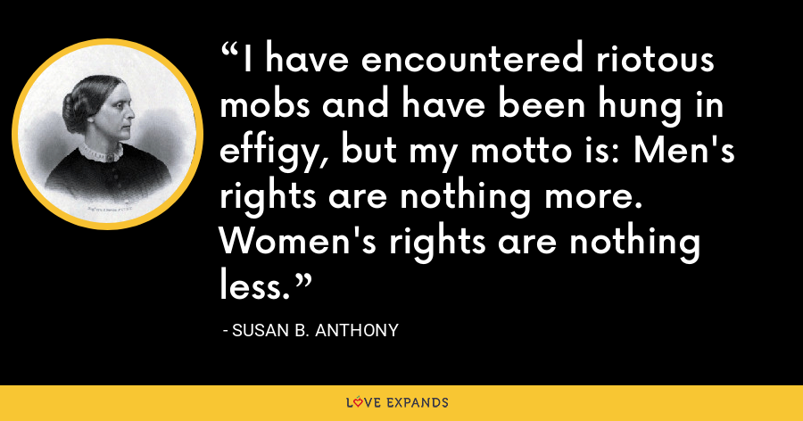 I have encountered riotous mobs and have been hung in effigy, but my motto is: Men's rights are nothing more. Women's rights are nothing less. - Susan B. Anthony