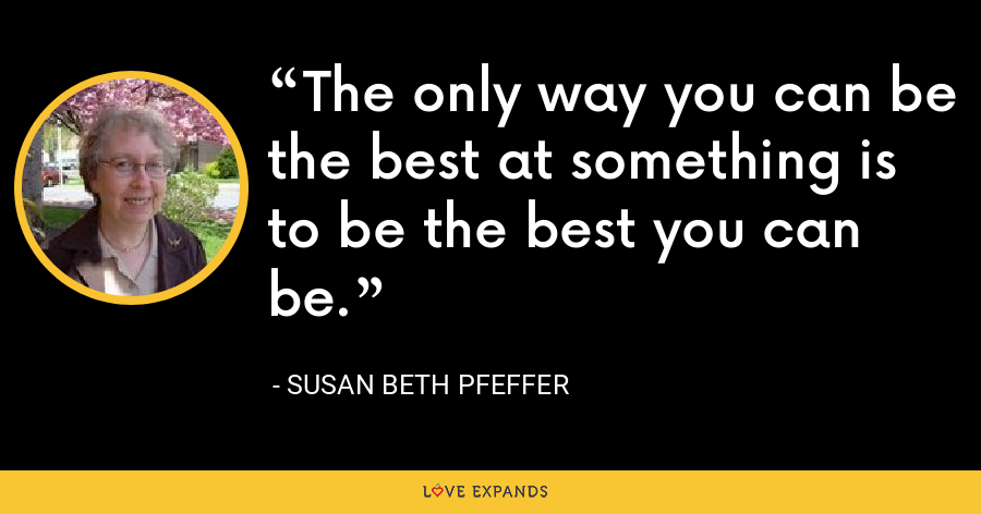 The only way you can be the best at something is to be the best you can be. - Susan Beth Pfeffer