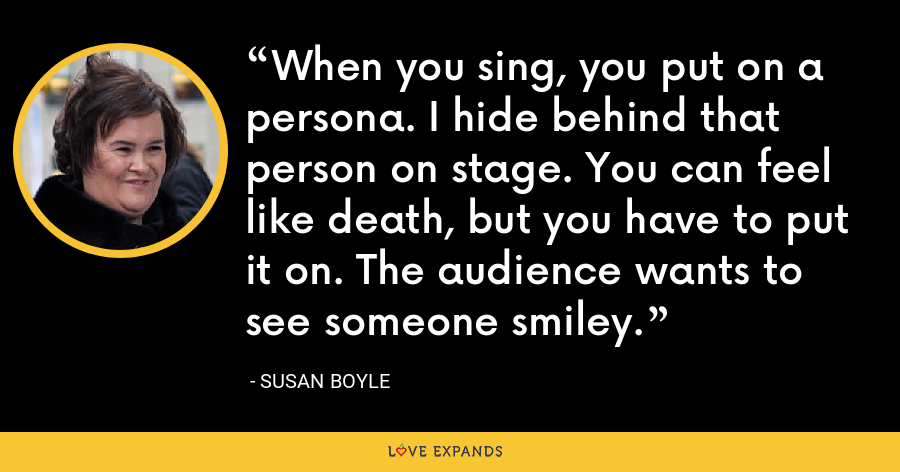 When you sing, you put on a persona. I hide behind that person on stage. You can feel like death, but you have to put it on. The audience wants to see someone smiley. - Susan Boyle