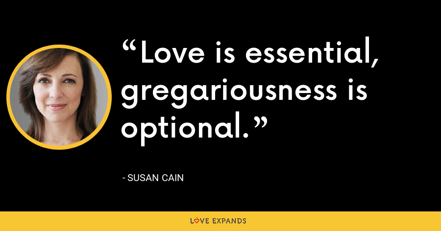 Love is essential, gregariousness is optional. - Susan Cain