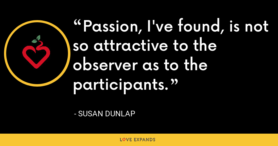 Passion, I've found, is not so attractive to the observer as to the participants. - Susan Dunlap