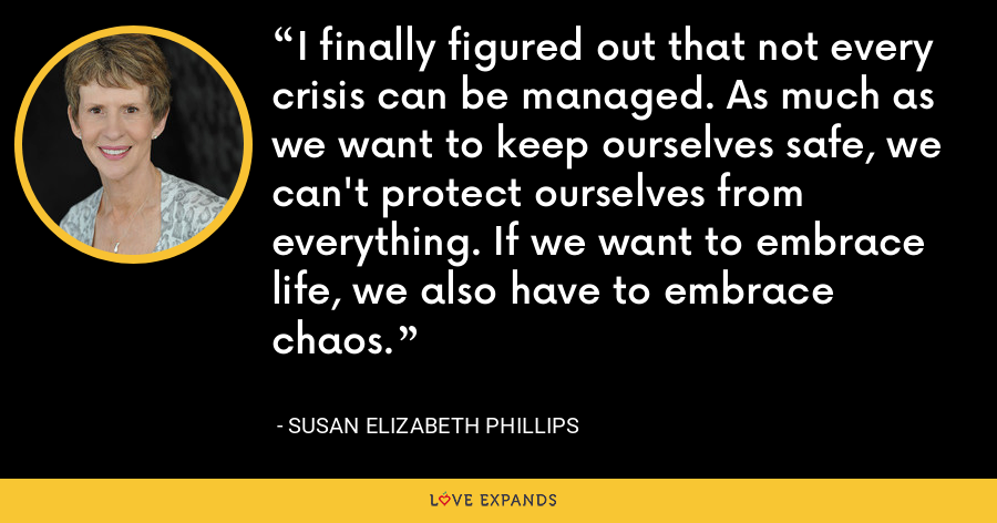 I finally figured out that not every crisis can be managed. As much as we want to keep ourselves safe, we can't protect ourselves from everything. If we want to embrace life, we also have to embrace chaos. - Susan Elizabeth Phillips