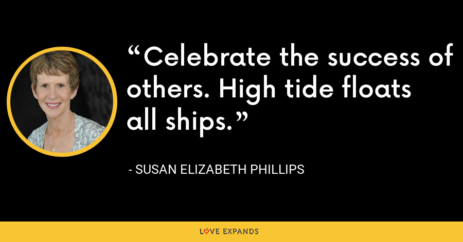 Celebrate the success of others. High tide floats all ships. - Susan Elizabeth Phillips