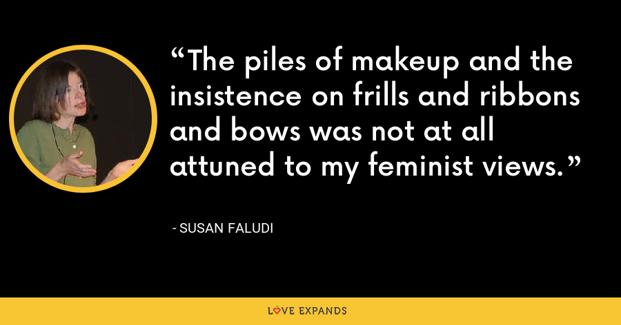 The piles of makeup and the insistence on frills and ribbons and bows was not at all attuned to my feminist views. - Susan Faludi