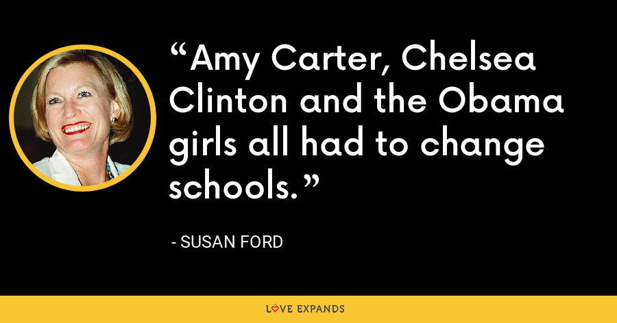 Amy Carter, Chelsea Clinton and the Obama girls all had to change schools. - Susan Ford