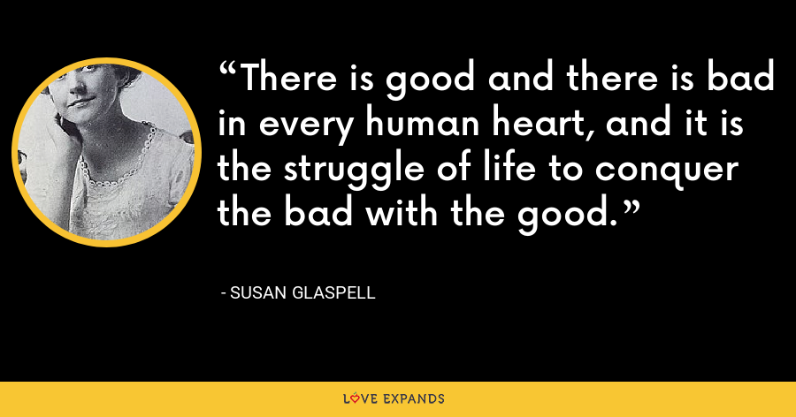 There is good and there is bad in every human heart, and it is the struggle of life to conquer the bad with the good. - Susan Glaspell