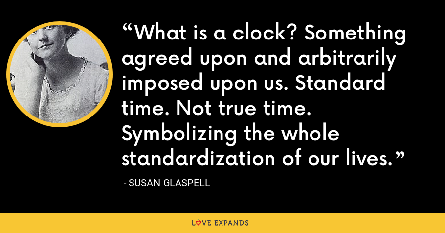 What is a clock? Something agreed upon and arbitrarily imposed upon us. Standard time. Not true time. Symbolizing the whole standardization of our lives. - Susan Glaspell