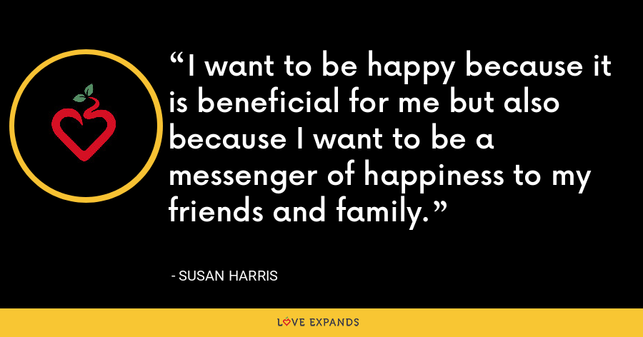 I want to be happy because it is beneficial for me but also because I want to be a messenger of happiness to my friends and family. - Susan Harris