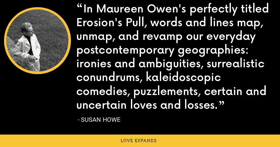 In Maureen Owen's perfectly titled Erosion's Pull, words and lines map, unmap, and revamp our everyday postcontemporary geographies: ironies and ambiguities, surrealistic conundrums, kaleidoscopic comedies, puzzlements, certain and uncertain loves and losses. - Susan Howe