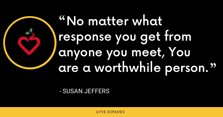 No matter what response you get from anyone you meet, You are a worthwhile person. - Susan Jeffers