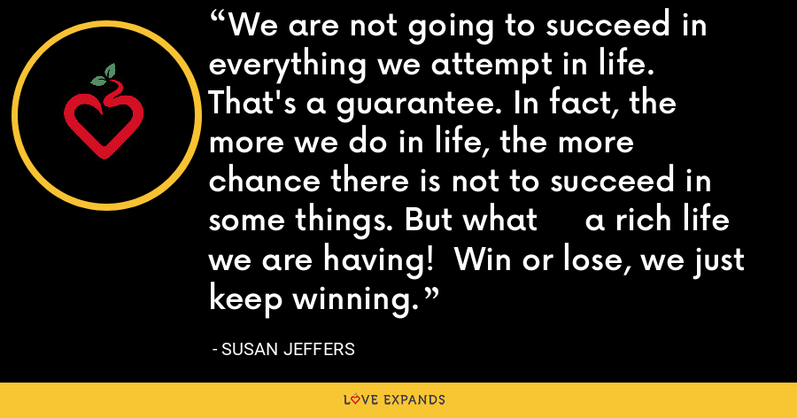We are not going to succeed in everything we attempt in life.     That's a guarantee. In fact, the more we do in life, the more    chance there is not to succeed in some things. But what     a rich life we are having!  Win or lose, we just keep winning. - Susan Jeffers