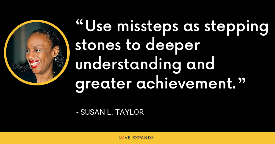 Use missteps as stepping stones to deeper understanding and greater achievement. - Susan L. Taylor