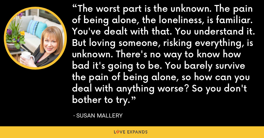 The worst part is the unknown. The pain of being alone, the loneliness, is familiar. You've dealt with that. You understand it. But loving someone, risking everything, is unknown. There's no way to know how bad it's going to be. You barely survive the pain of being alone, so how can you deal with anything worse? So you don't bother to try. - Susan Mallery
