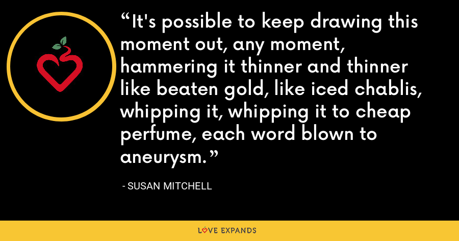 It's possible to keep drawing this moment out, any moment, hammering it thinner and thinner like beaten gold, like iced chablis, whipping it, whipping it to cheap perfume, each word blown to aneurysm. - Susan Mitchell